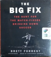 The Big Fix - The Hunt for The Match-Fixers Bringing Down Soccer written by Brett Forrest performed by Alexander Cendese on CD (Unabridged)