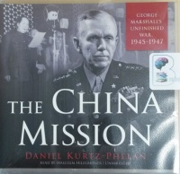 The China Mission - George Marshall's Unfinished War 1945-1947 written by Daniel Kurtz-Phelan performed by Malcolm Hillgartner on CD (Unabridged)
