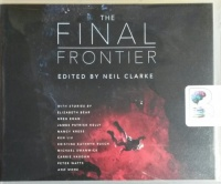 The Final Frontier written by Various Sci-Fi Authors performed by Tim Campbell, James Anderson Foster, Mary Robinette Kowal and Karen Cass on CD (Unabridged)