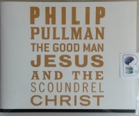 The Good Man Jesus and the Scoundrel Christ written by Philip Pullman performed by Philip Pullman on CD (Unabridged)