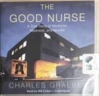 The Good Nurse - A True Story of Medicine, Madness and Murder written by Charles Graeber performed by Will Collyer on CD (Unabridged)