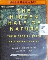 The Hidden Half of Nature - The Microbial Roots of Life and Health written by David R. Montgomery and Anne Bikle performed by L.J. Ganser on MP3 CD (Unabridged)