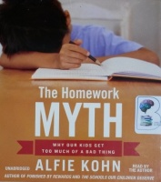 The Homework Myth - Why Our Kids Get Too Much of a Bad Thing written by Alfie Kohn performed by Alfie Kohn on CD (Unabridged)