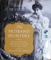 The Husband Hunters - American Heiresses Who Married in the British Aristocracy written by Anne De Courcy performed by Clare Corbett on CD (Unabridged)