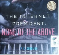 The Internet President: None of the Above written by P.G. Sundling performed by Stefan Rudnicki and Gabrielle de Cuir on CD (Unabridged)