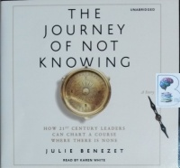The Journey of Not Knowing - How 21st Century Leaders Can Chart a Course Where There is None written by Julie Benezet performed by Karen White on CD (Unabridged)