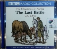 The Last Battle written by C.S. Lewis performed by BBC Full Cast Drama Team on CD (Abridged)