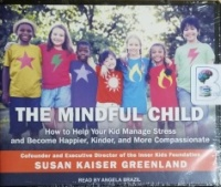 The Mindful Child - How to Help Your Kid Manage Stress and Become Happier, Kinder and More Compassionate written by Susan Kaiser Greenland performed by Angela Brazil on CD (Unabridged)
