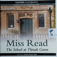 The School at Thrush Green written by Mrs Dora Saint as Miss Read performed by Gwen Watford on CD (Unabridged)
