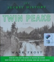 The Secret History of Twin Peaks written by Mark Frost performed by Mark Frost, Kyle MacLachlan, James Morrison and Full Cast Team on CD (Unabridged)