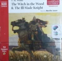 The Witch in the Wood and The Ill-Made Knight written by T.H. White performed by Neville Jason on CD (Unabridged)