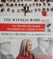 The Witness Wore Red - The 19th Wife Who Brought Polygamous Cult Leaders to Justice written by Rebecca Musser with M. Bridget Cook performed by Rebecca Musser on CD (Unabridged)