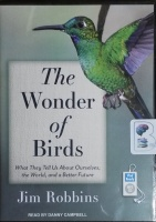 The Wonder of Birds - What They Tell Us About Ourselves, The World and a Better Future written by Jim Robbins performed by Danny Campbell on MP3 CD (Unabridged)