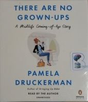 There Are No Grown-Ups - A Midlife Coming-of-Age Story written by Pamela Druckerman performed by Pamela Druckerman on CD (Unabridged)