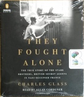 They Fought Alone - The True Story of the Starr Brothers, British Secret Agents in Nazi-Occupied France written by Charles Glass performed by Allan Corduner on CD (Unabridged)
