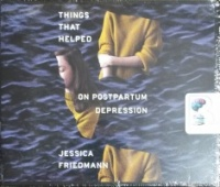 Things That Helped - On Postpartum Depression written by Jessica Friedmann performed by Shiromi Arserio on CD (Unabridged)