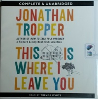 This Is Where I Leave You written by Jonathan Tropper performed by Trevor White on CD (Unabridged)