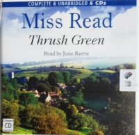 Thrush Green written by Mrs Dora Saint as Miss Read performed by June Barrie on CD (Unabridged)