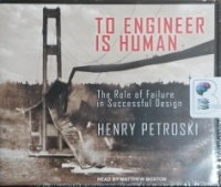 To Engineer Is Human - The Role of Failure in Successful Design written by Henry Petroski performed by Matthew Boston on CD (Unabridged)