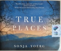 True Places written by Sonja Yoerg performed by Lisa Flanagan on CD (Unabridged)