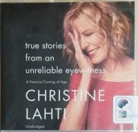 True Stories from An Unreliable Eyewitness - A Feminist Coming of Age written by Christine Lahti performed by Christine Lahti on CD (Unabridged)