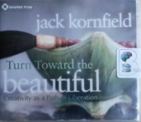 Turn Towards the Beautiful - Creativity as a Path of Liberation written by Jack Kornfield performed by Jack Kornfield on CD (Abridged)