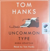 Uncommon Type - Some Stories written by Tom Hanks performed by Tom Hanks on Audio CD (Unabridged)