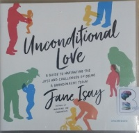 Unconditional Love - A Guide to Navigating the Joys and Challenges of Being A Grandparent Today written by Jane Isay performed by Joyce Bean on CD (Unabridged)