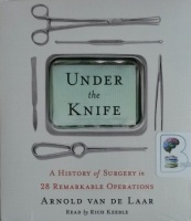 Under the Knife - A History of Surgery in 28 Remarkable Operations written by Arnold Van De Laar performed by Rich Keeble on CD (Unabridged)