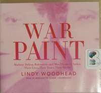 War Paint - Madame Helena Rubinstein and Miss Elizabeth Arden: Their Lives, Their Times, Their Rivalry written by Lindy Woodhead performed by Bernadette Dunne on CD (Unabridged)
