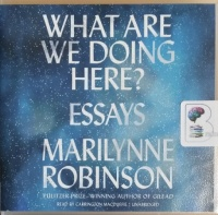 What Are We Doing Here? - Essays written by Marilynne Robinson performed by Carrington MacDuffie on CD (Unabridged)