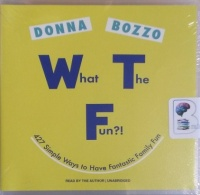 What The Fun?! - 427 Simple Ways to Have Fantastic Family Fun written by Donna Bozzo performed by Donna Bozzo on CD (Unabridged)