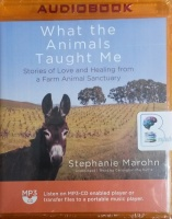 What the Animals Taught Me - Stories of Love and Healing from a Farm Animal Sanctuary written by Stephanie Marohn performed by Carrington MacDuffie on MP3 CD (Unabridged)