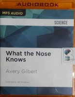 What the Nose Knows - The Science of Scent in Everyday Life written by Avery Gilbert performed by Jeff Woodman on MP3 CD (Unabridged)