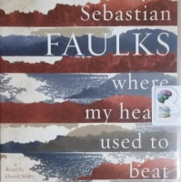 Where My Heart Used to Beat written by Sebastian Faulks performed by David Sibley on CD (Unabridged)
