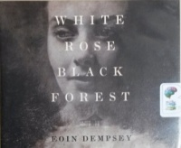 White Rose Black Forest written by Eoin Dempsey performed by Napoleon Ryan on CD (Unabridged)
