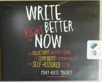 Write Better Right Now - The Reluctant Writer's Guide to Confident Communication and Self-Assured Style written by Mary-Kate Mackey performed by Tanya Eby on CD (Unabridged)