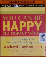 You Can Be Happy No Matter What - Five Principles for Keeping Life in Perspective written by Richard Carlson PhD performed by Richard Carlson PhD on MP3 CD (Unabridged)