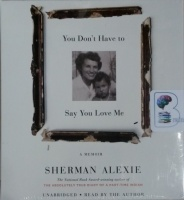 You Don't Have to Say You Love Me - A Memoir written by Sherman Alexie performed by Sherman Alexie on CD (Unabridged)