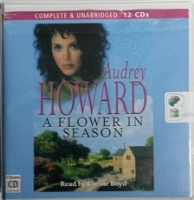 A Flower in Season written by Audrey Howard performed by Carole Boyd on CD (Unabridged)