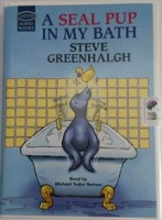 A Seal Pup In My Bath written by Steve Greenhalgh performed by Michael Tudor Barnes on Cassette (Unabridged)