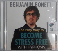 The Easy Way to Become Stress Free with Hypnosis written by Benjamin Bonetti performed by Benjamin Bonetti on CD (Unabridged)