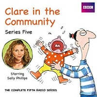 Clare in the Community Series 5 written by BBC Radio Comedy Team performed by Sally Phillips, Alex Lowe, Gemma Craven and Nina Conti on CD (Abridged)