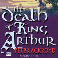 The Death of King Arthur written by Peter Ackroyd performed by Stephen Thorne on CD (Unabridged)