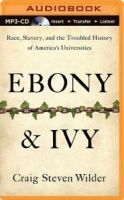Ebony and Ivy - Race, Slavery, and the Troubled History of America's University written by Craig Steven Wilder performed by Corey Allen on MP3 CD (Unabridged)