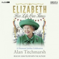 Elizabeth - Her Life, Our Times written by Alan Titchmarsh performed by Alan Titchmarsh and John Telfer on CD (Unabridged)