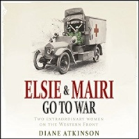 Elsie and Mairi Go to War written by Diane Atkinson performed by Patience Tomlinson on MP3 CD (Unabridged)