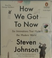 How We Got to Now - Six Innovations That Made the Modern World written by Steven Johnson performed by George Newbern on CD (Unabridged)