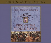 Arthur - King of the Middle March written by Kevin Crossley-Holland performed by Samuel West on CD (Abridged)