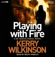 Playing with Fire written by Kerry Wilkinson performed by Becky Hindley on CD (Unabridged)
